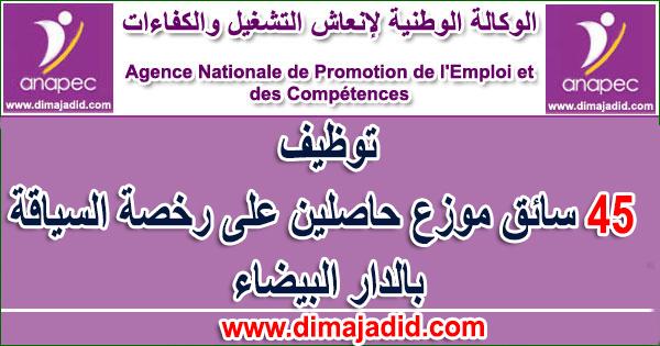 """الوكالة الوطنية لإنعاش التشغيل والكفاءات: توظيف 45 سائق موزع حاصلين على رخصة السياقة ANAPEC: Concours de recrutement (45) Chauffeur Livreur """"Permis C"""""""